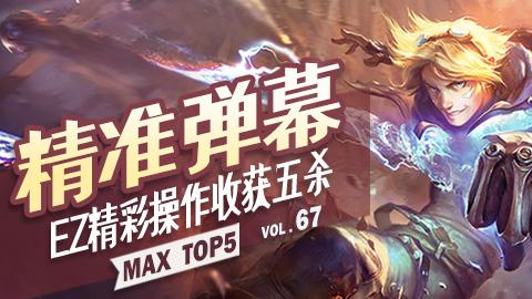 MAX TOP5 VOL67: 精准弹幕 EZ精彩操作