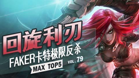 MAX TOP5 VOL79: 回旋利刃 FAKER卡特极